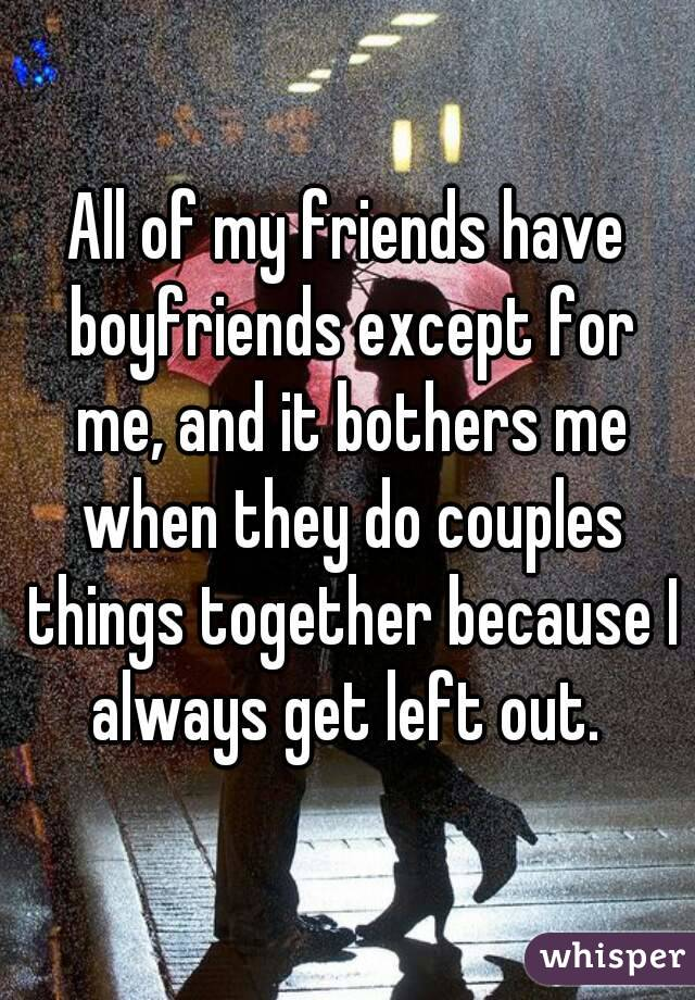 All of my friends have boyfriends except for me, and it bothers me when they do couples things together because I always get left out.