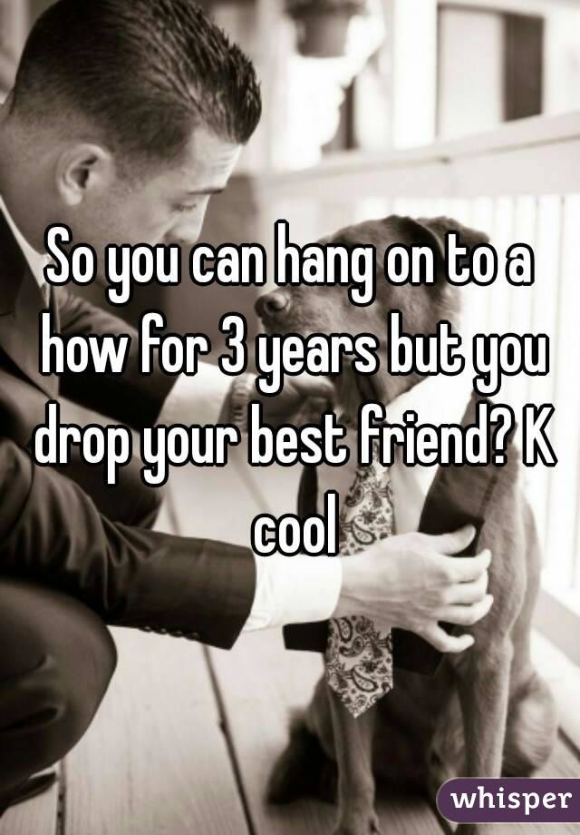So you can hang on to a how for 3 years but you drop your best friend? K cool