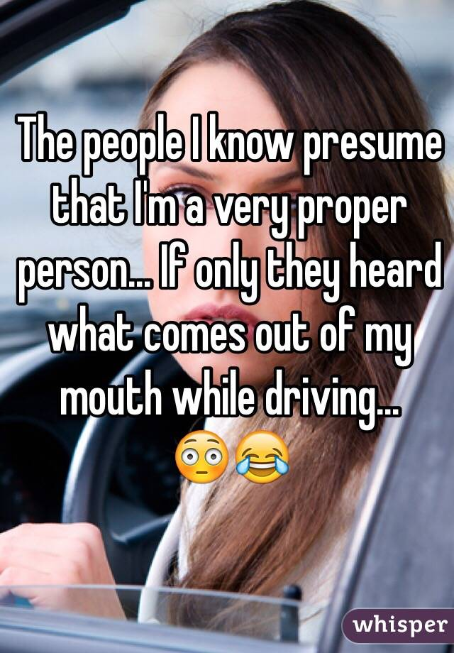 The people I know presume that I'm a very proper person... If only they heard what comes out of my mouth while driving... 😳😂