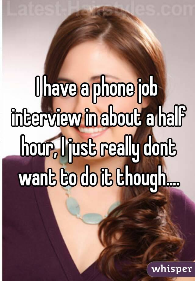 I have a phone job interview in about a half hour, I just really dont want to do it though....