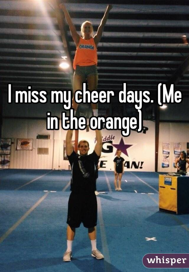 I miss my cheer days. (Me in the orange)