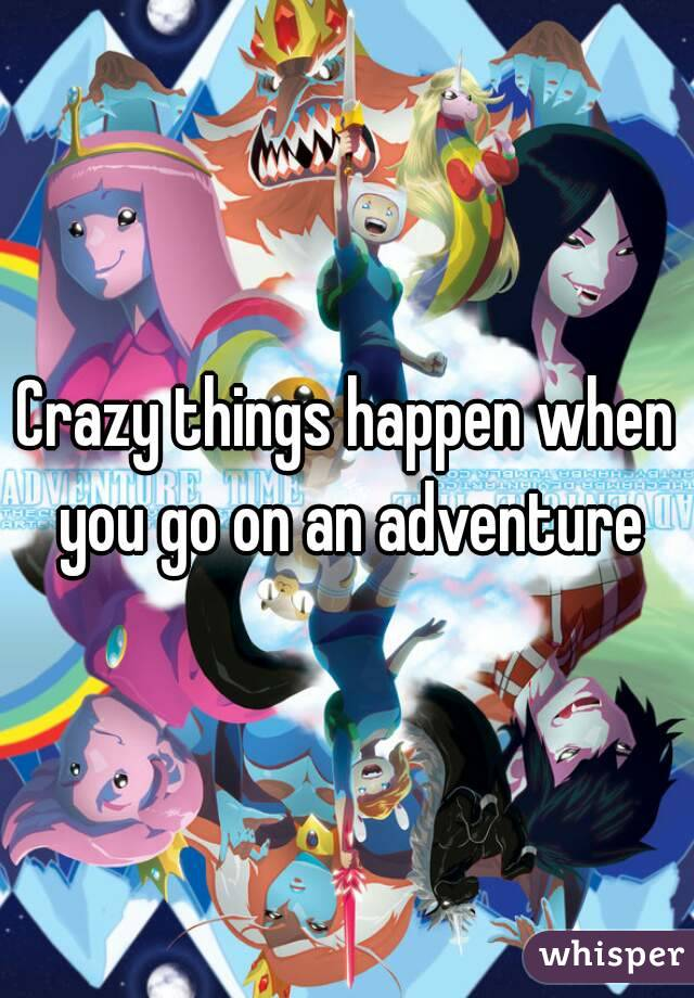 Crazy things happen when you go on an adventure
