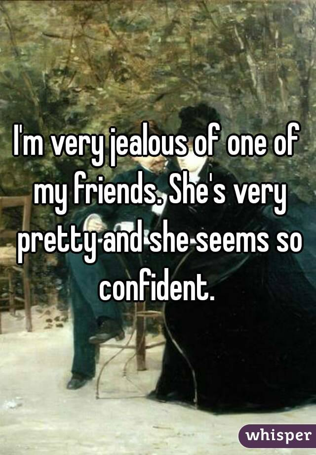 I'm very jealous of one of my friends. She's very pretty and she seems so confident.