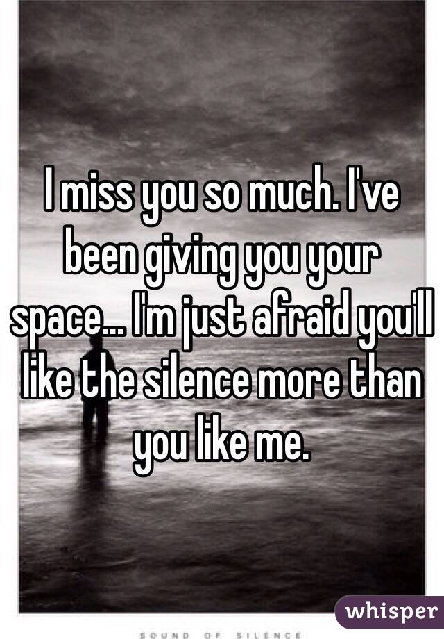 I miss you so much. I've been giving you your space... I'm just afraid you'll like the silence more than you like me.