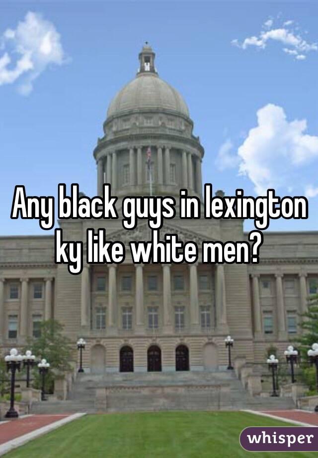 Any black guys in lexington ky like white men?