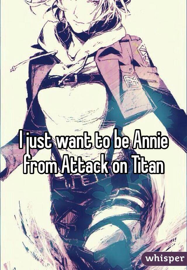 I just want to be Annie from Attack on Titan