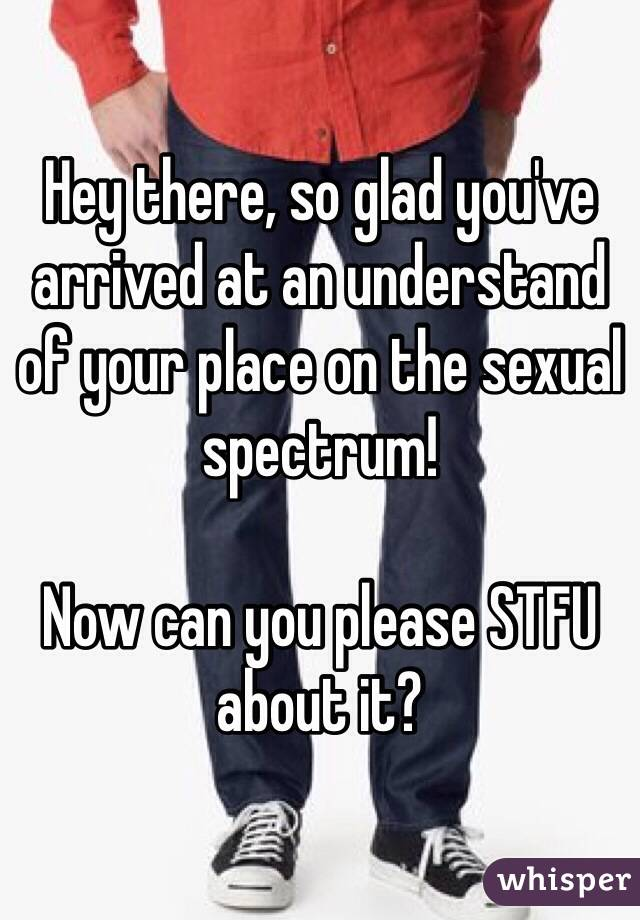 Hey there, so glad you've arrived at an understand of your place on the sexual spectrum!  Now can you please STFU about it?
