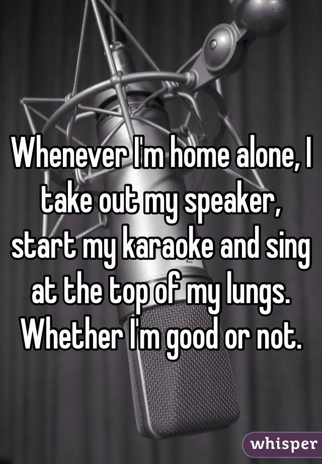 Whenever I'm home alone, I take out my speaker, start my karaoke and sing at the top of my lungs. Whether I'm good or not.