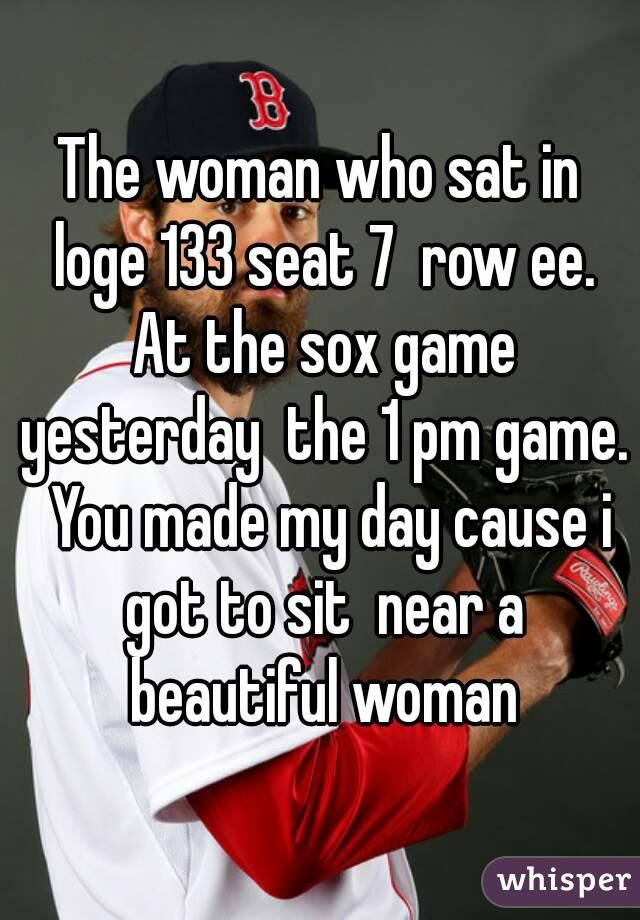 The woman who sat in loge 133 seat 7  row ee. At the sox game yesterday  the 1 pm game.  You made my day cause i got to sit  near a beautiful woman