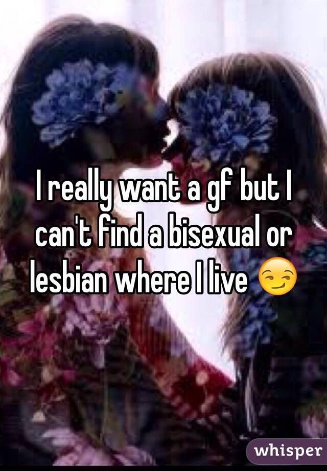 I really want a gf but I can't find a bisexual or lesbian where I live 😏