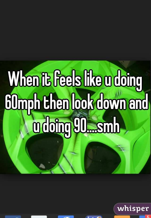 When it feels like u doing 60mph then look down and u doing 90....smh