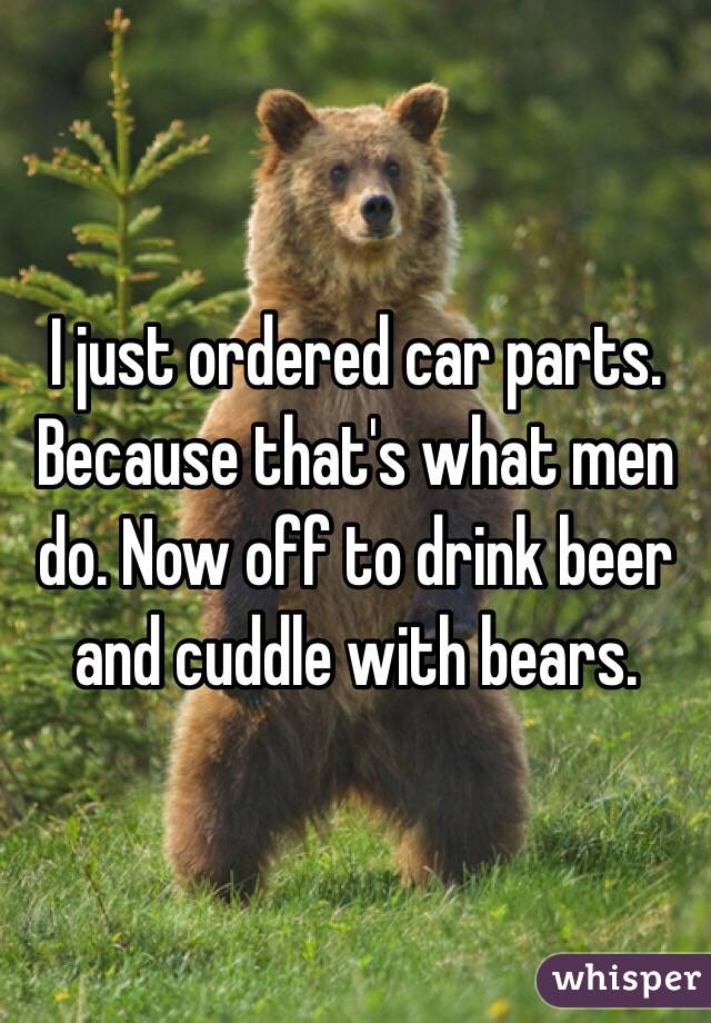 I just ordered car parts. Because that's what men do. Now off to drink beer and cuddle with bears.