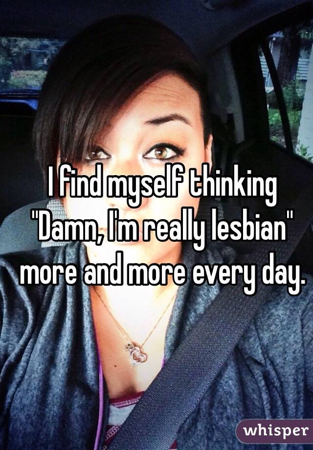 """I find myself thinking """"Damn, I'm really lesbian"""" more and more every day."""