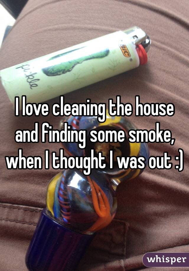 I love cleaning the house and finding some smoke, when I thought I was out :)