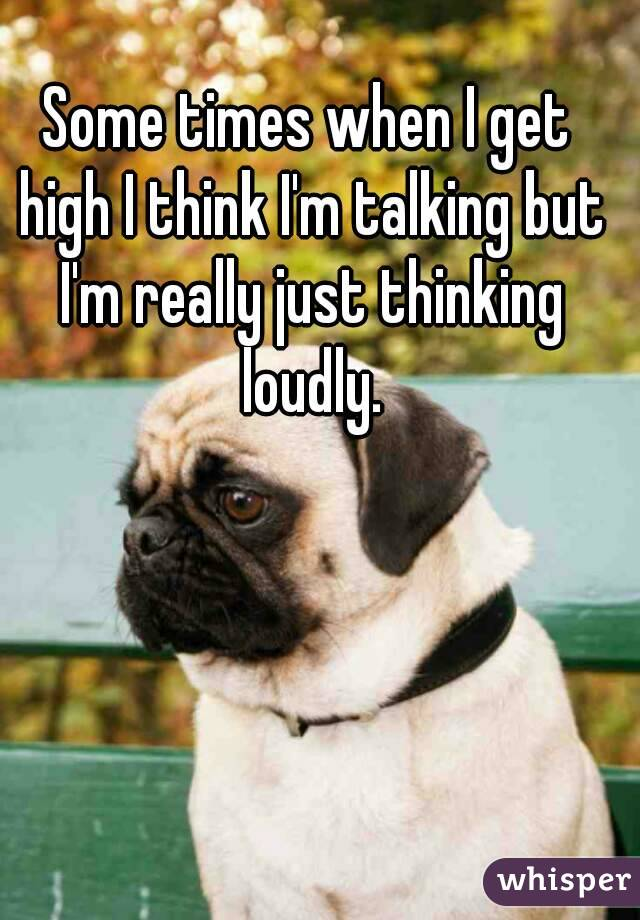 Some times when I get high I think I'm talking but I'm really just thinking loudly.