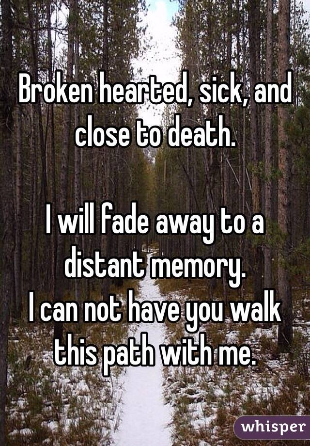 Broken hearted, sick, and close to death.   I will fade away to a distant memory.  I can not have you walk this path with me.