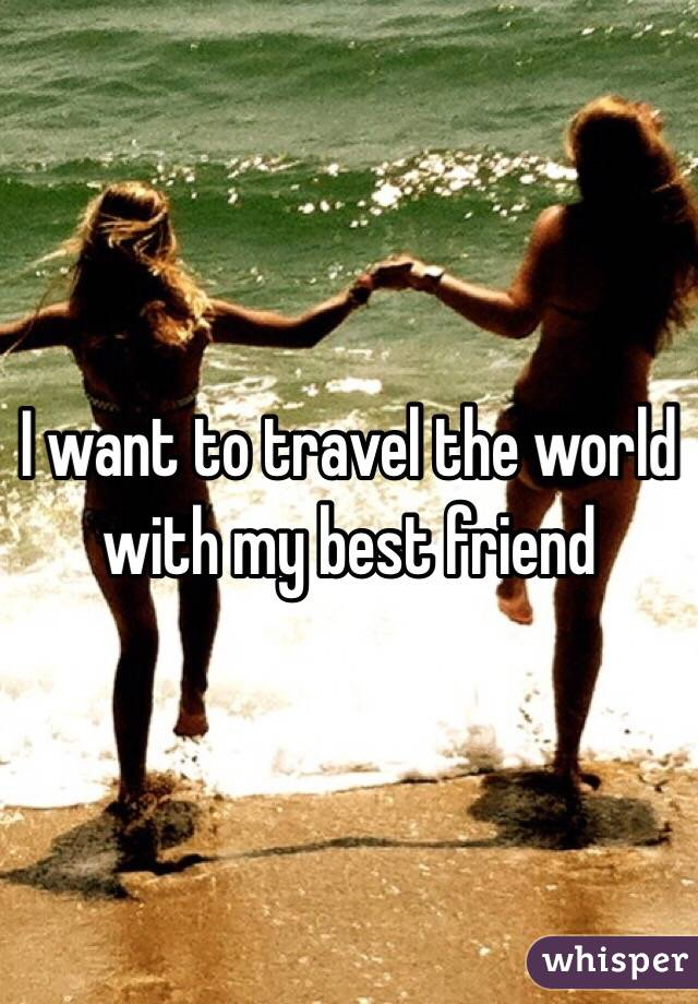 I want to travel the world with my best friend
