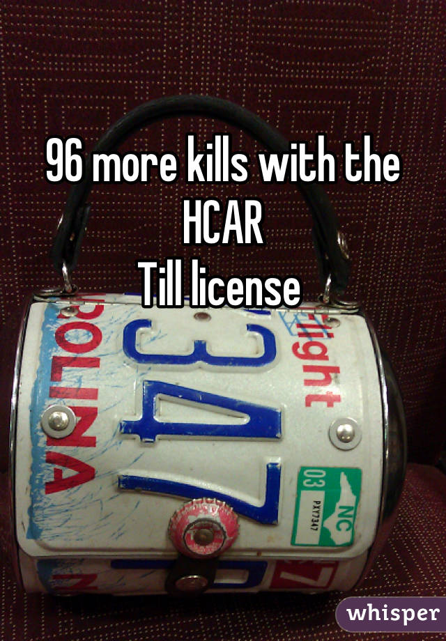 96 more kills with the HCAR  Till license