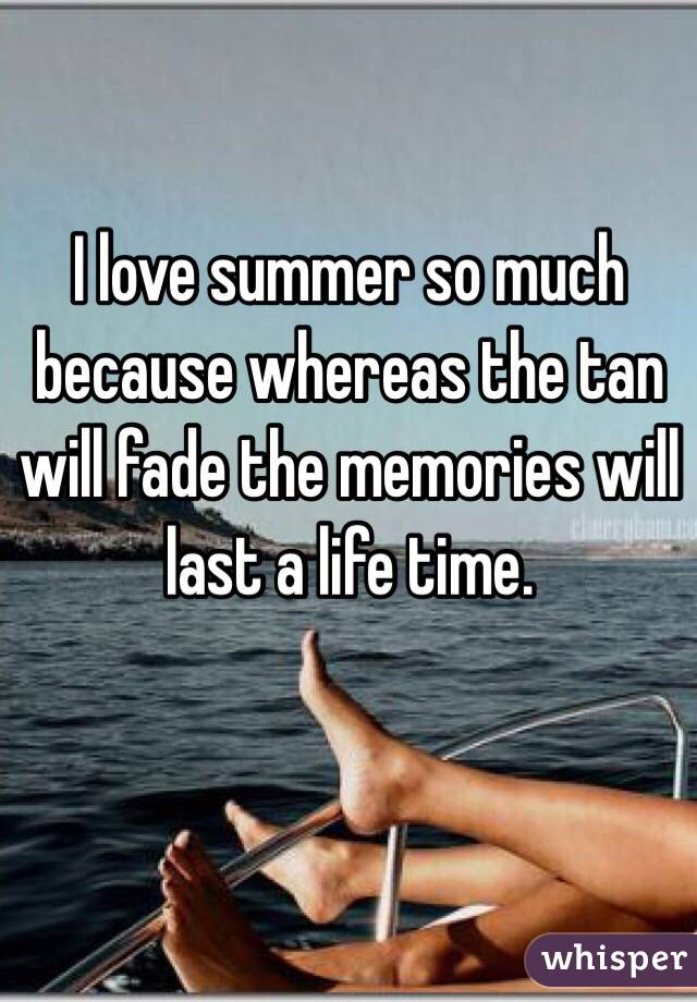 I love summer so much because whereas the tan will fade the memories will last a life time.