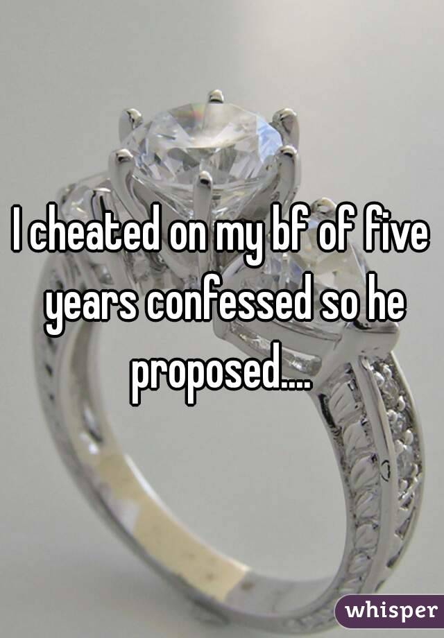 I cheated on my bf of five years confessed so he proposed....