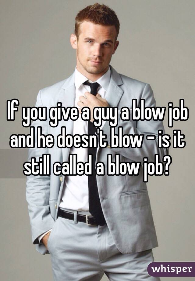 If you give a guy a blow job and he doesn't blow - is it still called a blow job?