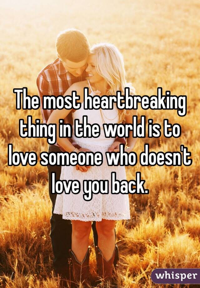 The most heartbreaking thing in the world is to love someone who doesn't love you back.