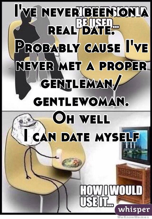 I've never been on a real date. Probably cause I've never met a proper gentleman/gentlewoman.  Oh well I can date myself