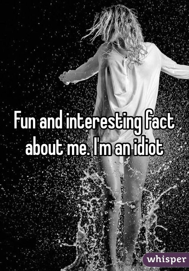 Fun and interesting fact about me. I'm an idiot