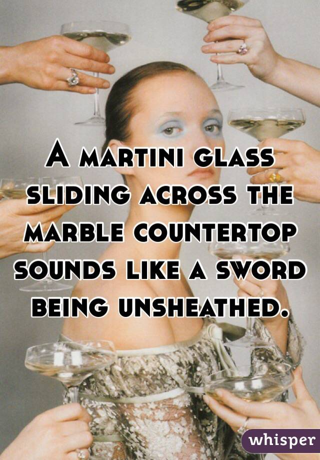 A martini glass sliding across the marble countertop sounds like a sword being unsheathed.