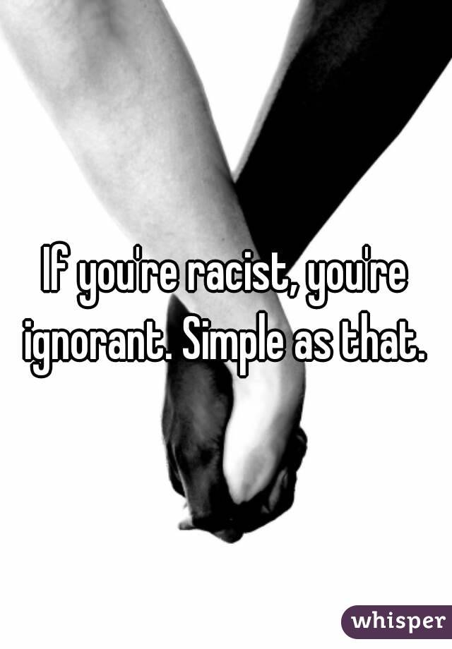 If you're racist, you're ignorant. Simple as that.