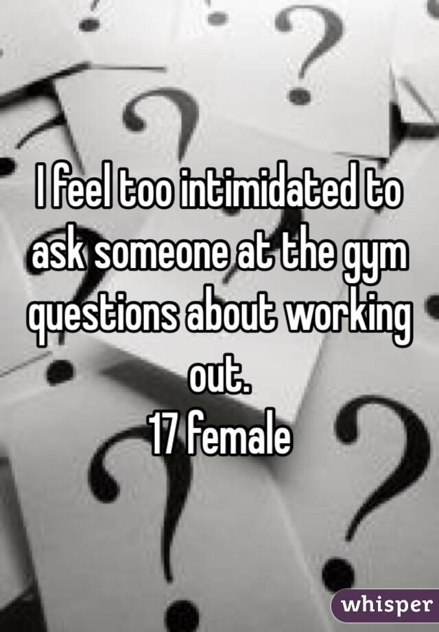 I feel too intimidated to ask someone at the gym questions about working out.  17 female