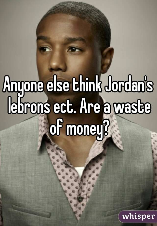 Anyone else think Jordan's lebrons ect. Are a waste of money?