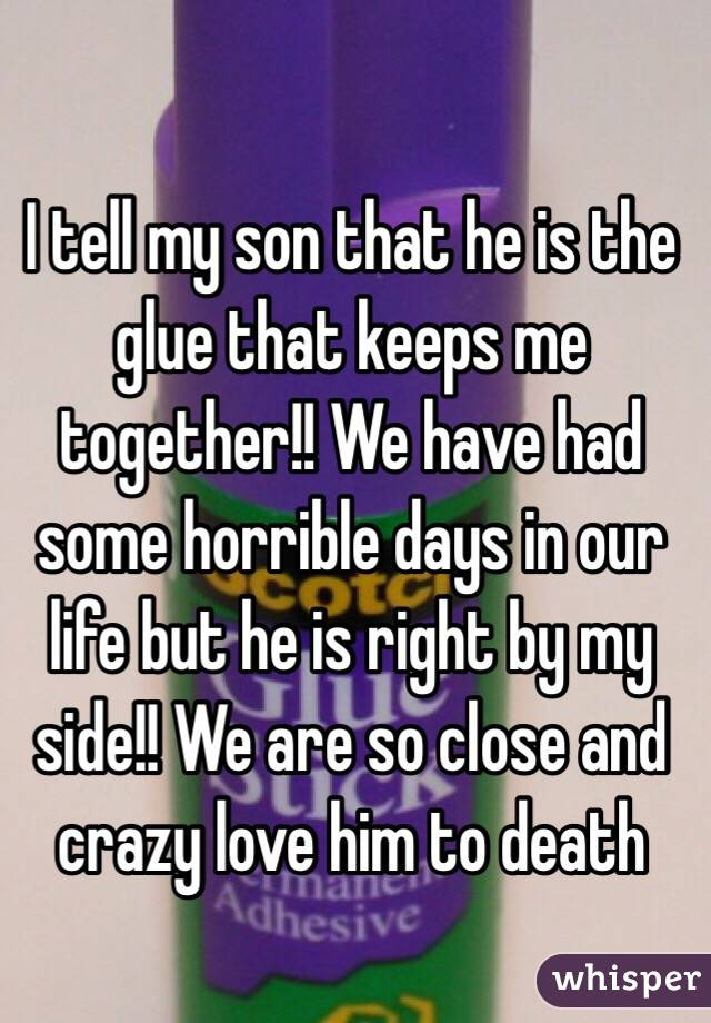 I tell my son that he is the glue that keeps me together!! We have had some horrible days in our life but he is right by my side!! We are so close and crazy love him to death
