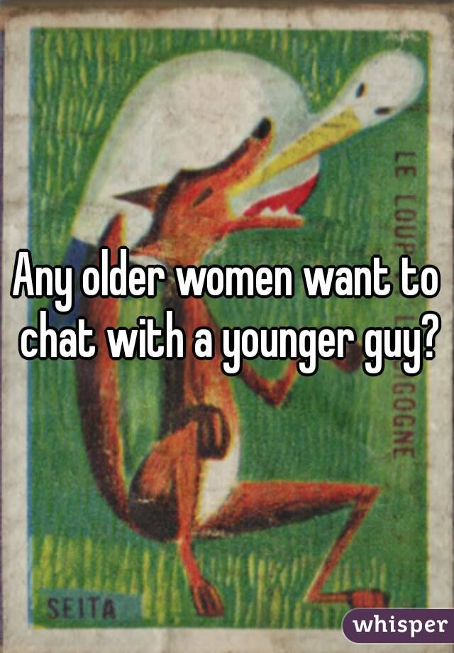Any older women want to chat with a younger guy?