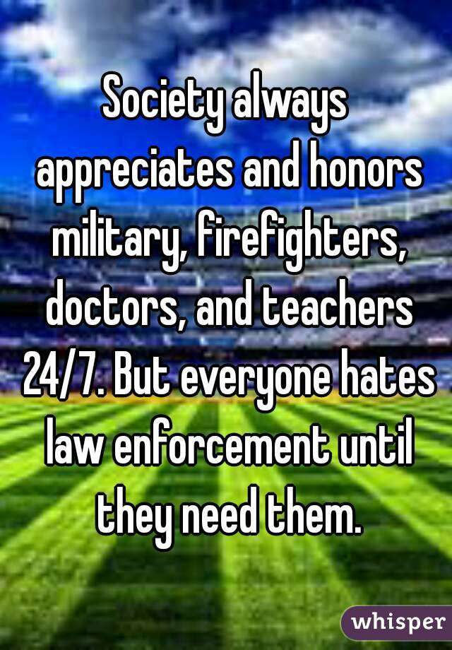 Society always appreciates and honors military, firefighters, doctors, and teachers 24/7. But everyone hates law enforcement until they need them.