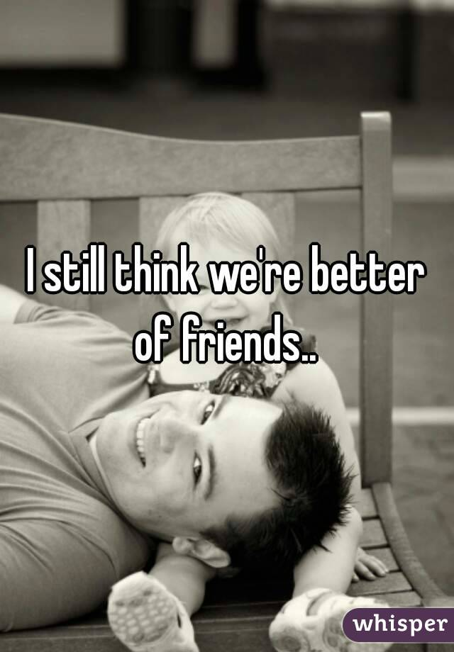 I still think we're better of friends..