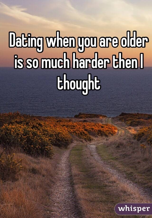 Dating when you are older is so much harder then I thought