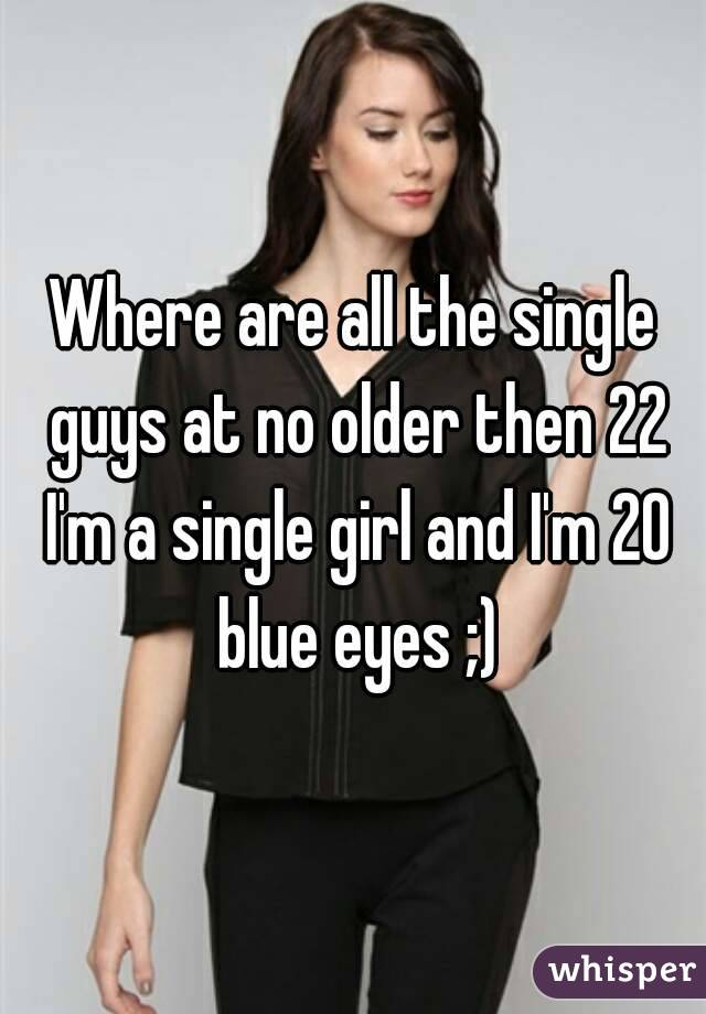 Where are all the single guys at no older then 22 I'm a single girl and I'm 20 blue eyes ;)