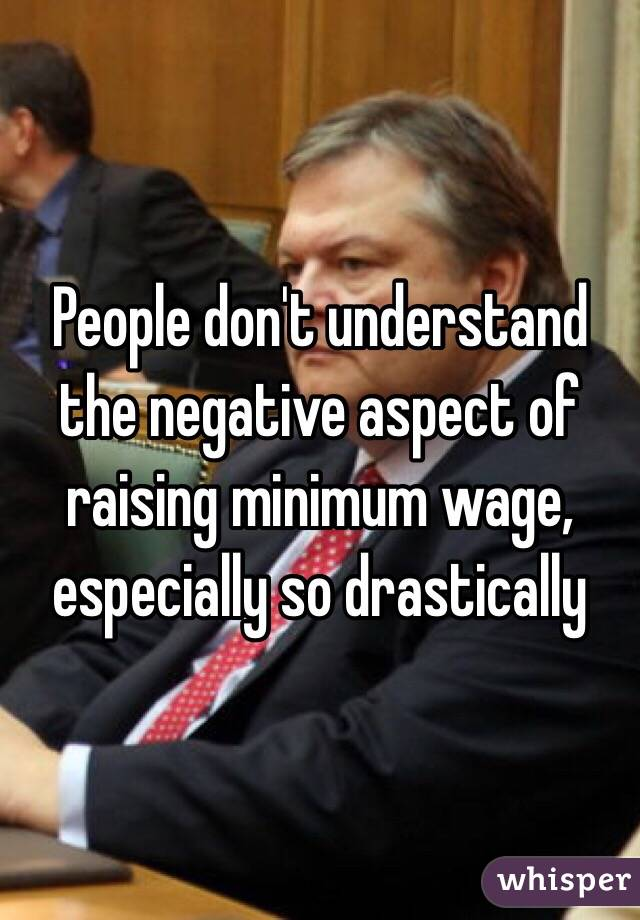 People don't understand the negative aspect of raising minimum wage, especially so drastically