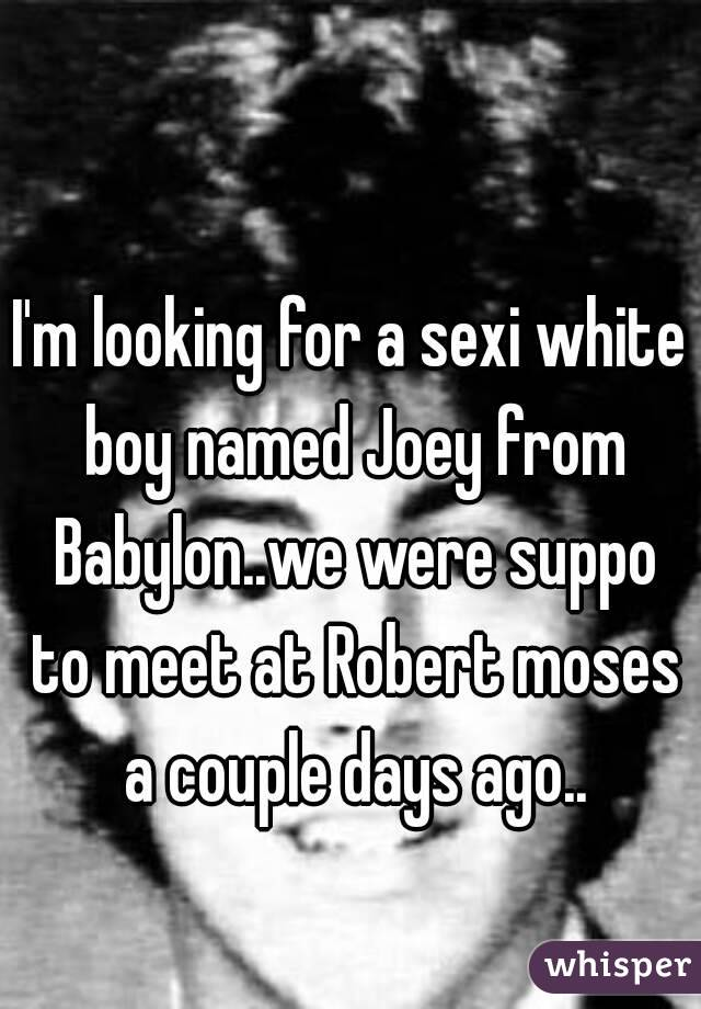 I'm looking for a sexi white boy named Joey from Babylon..we were suppo to meet at Robert moses a couple days ago..