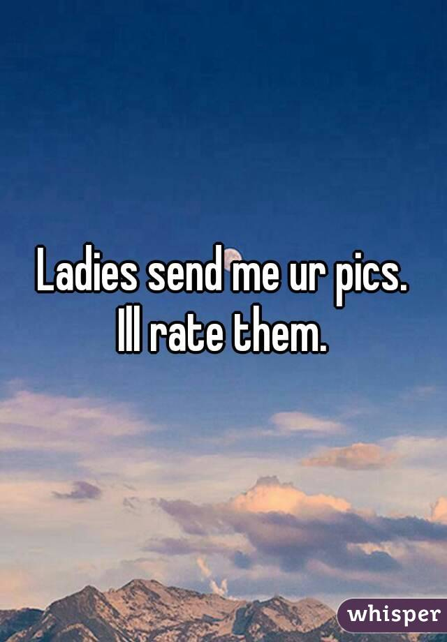 Ladies send me ur pics. Ill rate them.