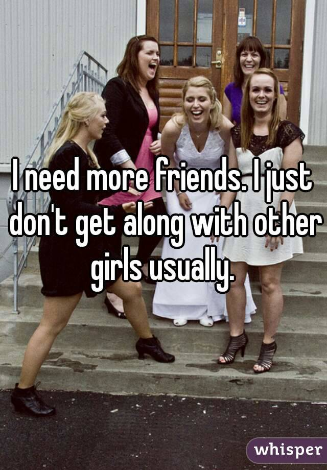 I need more friends. I just don't get along with other girls usually.