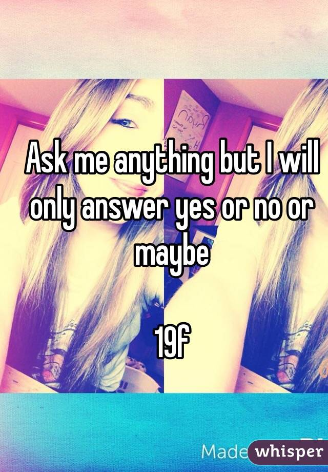 Ask me anything but I will only answer yes or no or maybe  19f