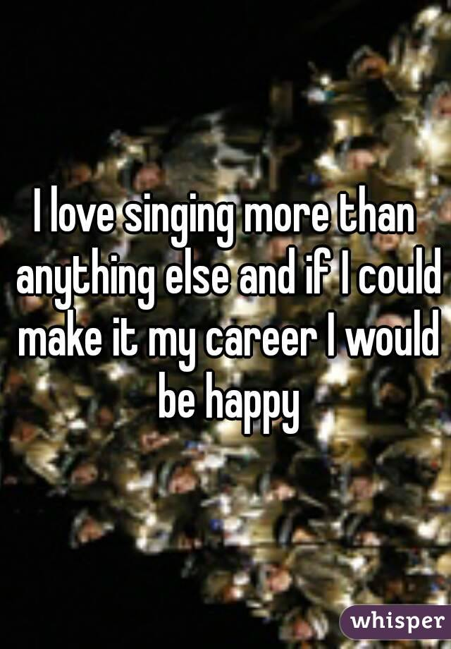 I love singing more than anything else and if I could make it my career I would be happy