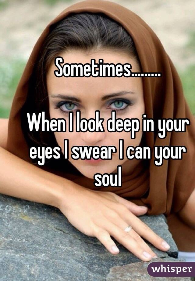 Sometimes.........  When I look deep in your eyes I swear I can your soul