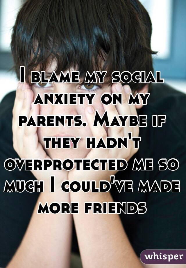 I blame my social anxiety on my parents. Maybe if they hadn't overprotected me so much I could've made more friends
