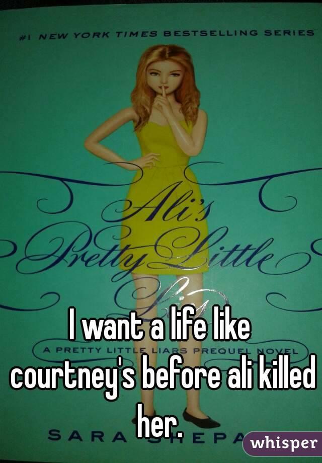 I want a life like courtney's before ali killed her.