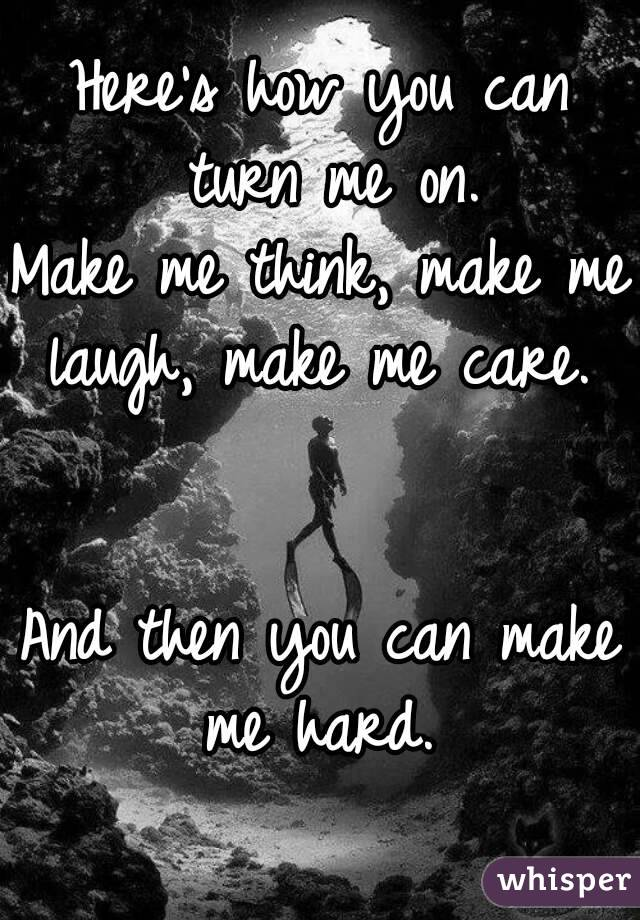 Here's how you can turn me on. Make me think, make me laugh, make me care.    And then you can make me hard.