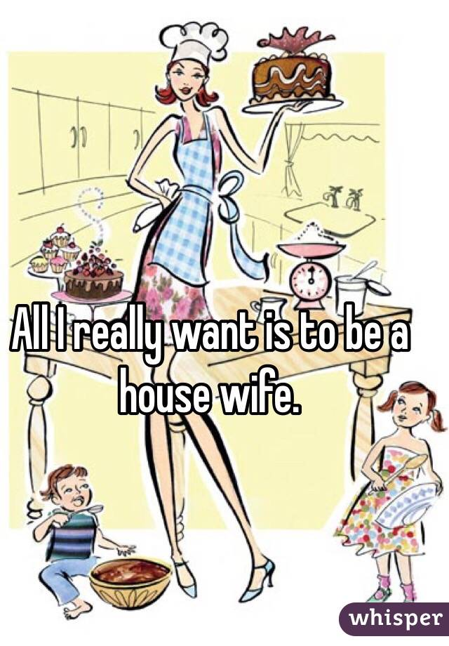 All I really want is to be a house wife.