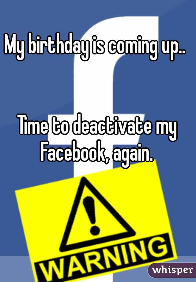 My birthday is coming up..    Time to deactivate my Facebook, again.